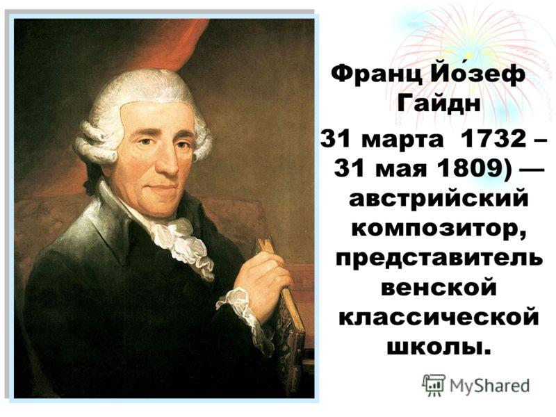 Франц Йозеф Гайдн (31 марта 1732 – 31 мая 1809) австрийский композитор, представитель венской классической школы.