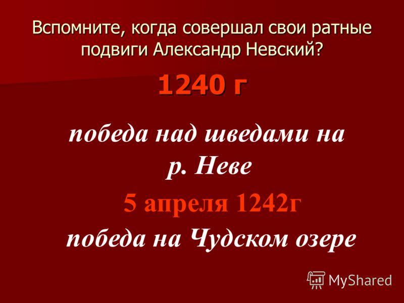 Вспомните, когда совершал свои ратные подвиги Александр Невский? 1240 г победа над шведами на р. Неве 5 апреля 1242г победа на Чудском озере