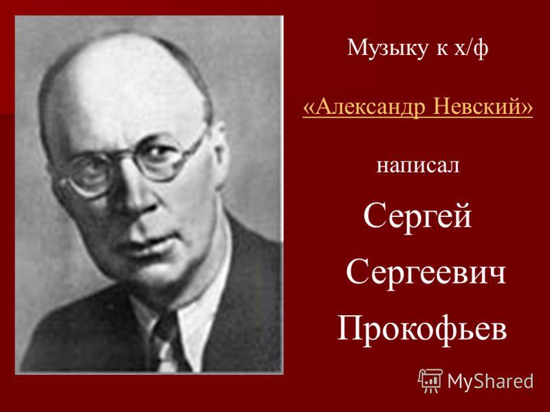 Сергей Сергеевич Прокофьев Музыку к х/ф «Александр Невский» написал