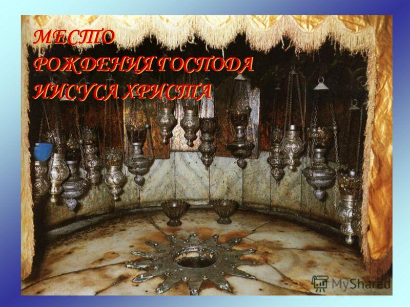 МЕСТО РОЖДЕНИЯ ГОСПОДА ИИСУСА ХРИСТА МЕСТО РОЖДЕНИЯ ГОСПОДА ИИСУСА ХРИСТА