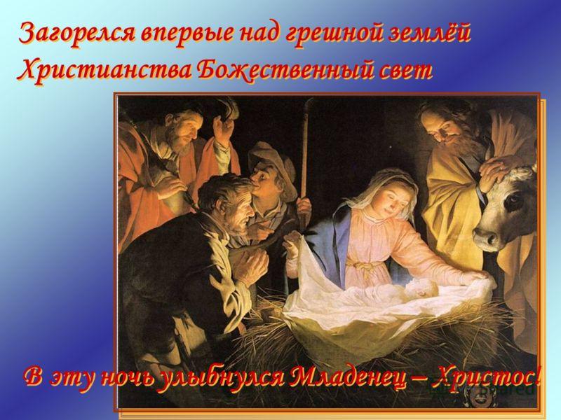 В эту ночь улыбнулся Младенец – Христос! Загорелся впервые над грешной землёй Христианства Божественный свет Загорелся впервые над грешной землёй Христианства Божественный свет