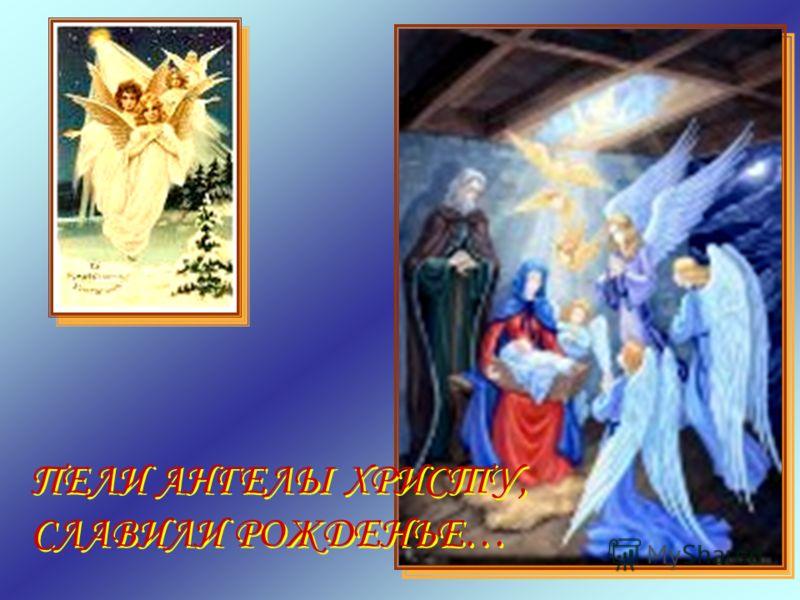 ПЕЛИ АНГЕЛЫ ХРИСТУ, СЛАВИЛИ РОЖДЕНЬЕ… ПЕЛИ АНГЕЛЫ ХРИСТУ, СЛАВИЛИ РОЖДЕНЬЕ…
