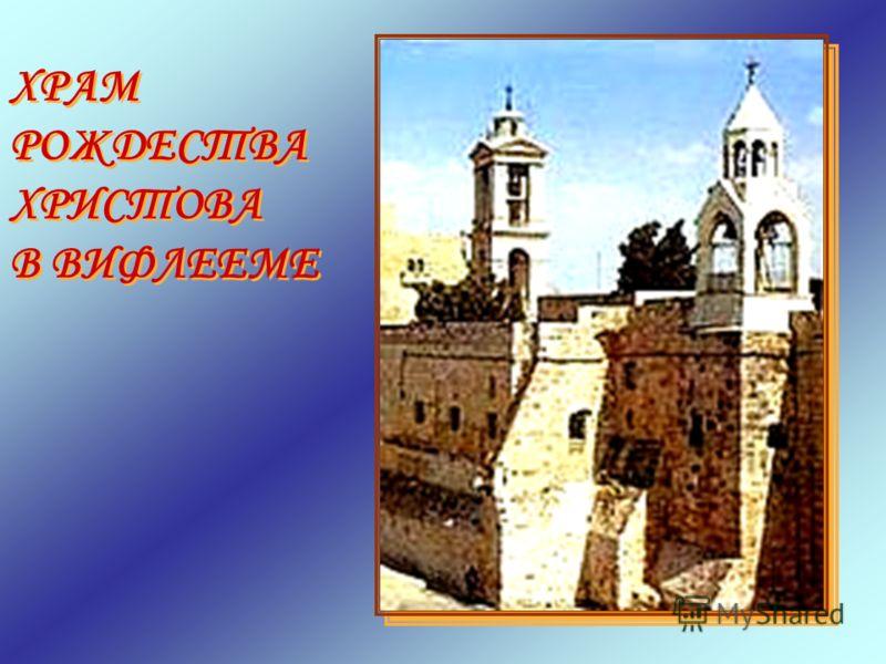ХРАМ РОЖДЕСТВА ХРИСТОВА В ВИФЛЕЕМЕ ХРАМ РОЖДЕСТВА ХРИСТОВА В ВИФЛЕЕМЕ