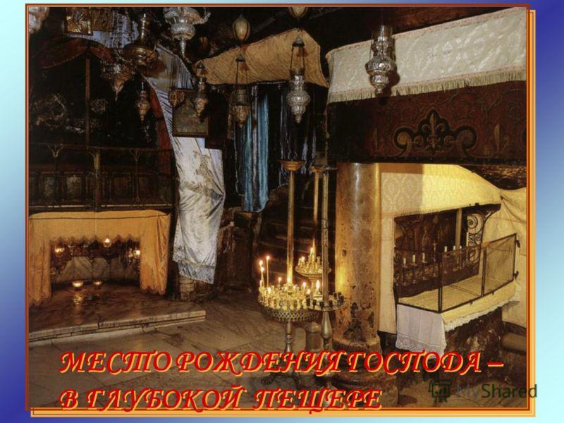 МЕСТО РОЖДЕНИЯ ГОСПОДА – В ГЛУБОКОЙ ПЕЩЕРЕ МЕСТО РОЖДЕНИЯ ГОСПОДА – В ГЛУБОКОЙ ПЕЩЕРЕ