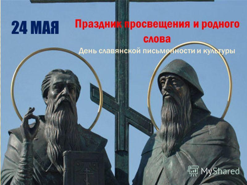Праздник просвещения и родного слова День славянской письменности и культуры 24 МАЯ