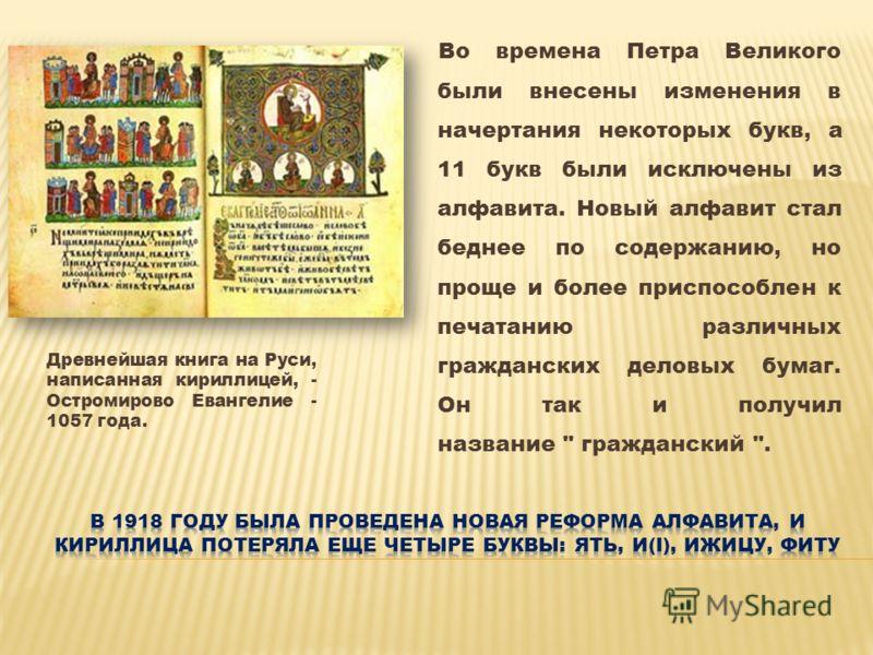 Древнейшая книга на Руси, написанная кириллицей, - Остромирово Евангелие - 1057 года. Во времена Петра Великого были внесены изменения в начертания некоторых букв, а 11 букв были исключены из алфавита. Новый алфавит стал беднее по содержанию, но прощ