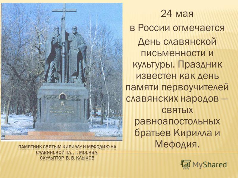 24 мая в России отмечается День славянской письменности и культуры. Праздник известен как день памяти первоучителей славянских народов святых равноапостольных братьев Кирилла и Мефодия.
