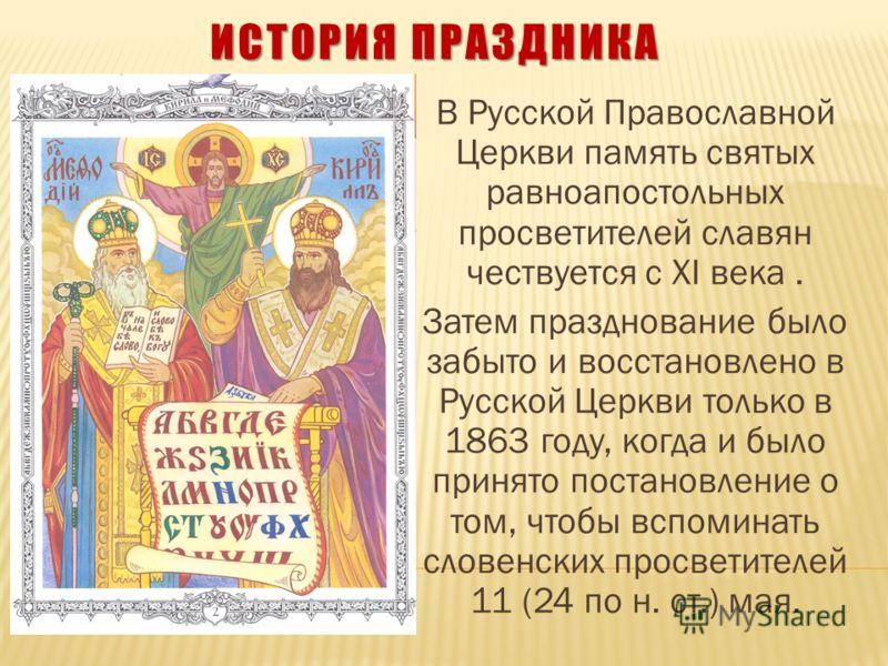 ИСТОРИЯ ПРАЗДНИКА В Русской Православной Церкви память святых равноапостольных просветителей славян чествуется с XI века. Затем празднование было забыто и восстановлено в Русской Церкви только в 1863 году, когда и было принято постановление о том, чт