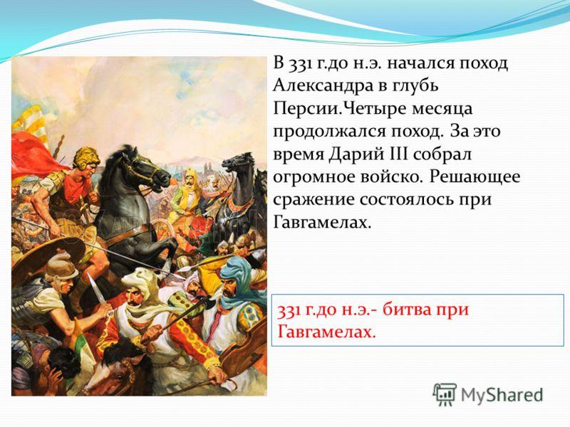 В 331 г.до н.э. начался поход Александра в глубь Персии.Четыре месяца продолжался поход. За это время Дарий III собрал огромное войско. Решающее сражение состоялось при Гавгамелах. 331 г.до н.э.- битва при Гавгамелах.