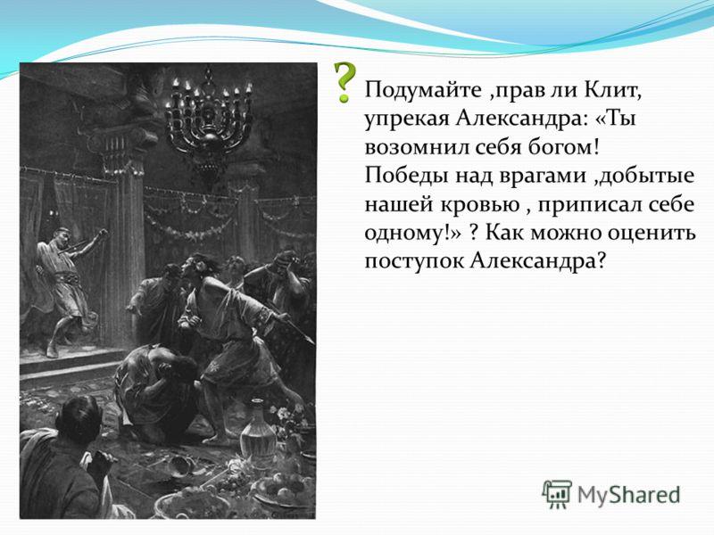 Подумайте,прав ли Клит, упрекая Александра: «Ты возомнил себя богом! Победы над врагами,добытые нашей кровью, приписал себе одному!» ? Как можно оценить поступок Александра?