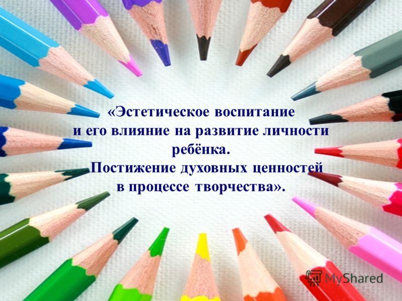 «Эстетическое воспитание и его влияние на развитие личности ребёнка. Постижение духовных ценностей в процессе творчества».