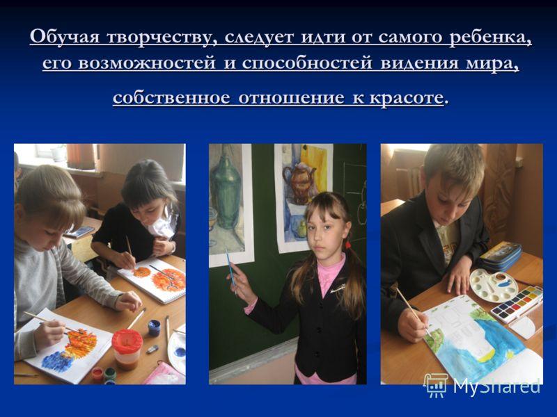 Обучая творчеству, следует идти от самого ребенка, его возможностей и способностей видения мира, собственное отношение к красоте.