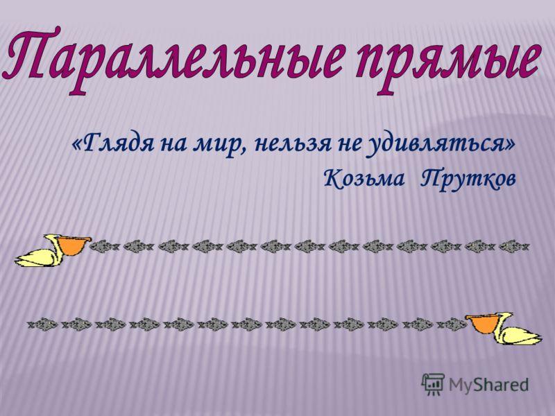 «Глядя на мир, нельзя не удивляться» Козьма Прутков