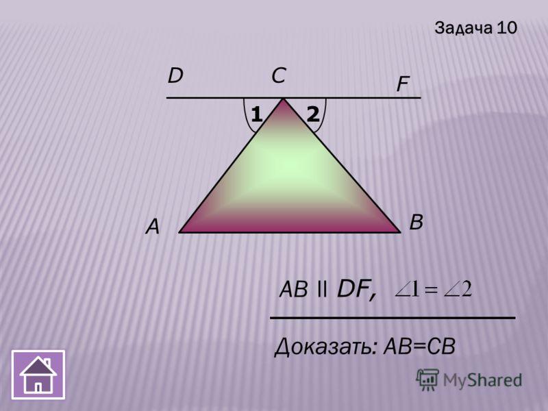 A F B АB ll DF, СD 12 Доказать: АB=СВ Задача 10