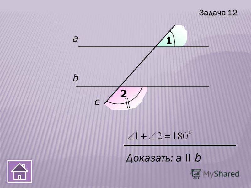 а b c 1 2 Доказать: a ll b Задача 12
