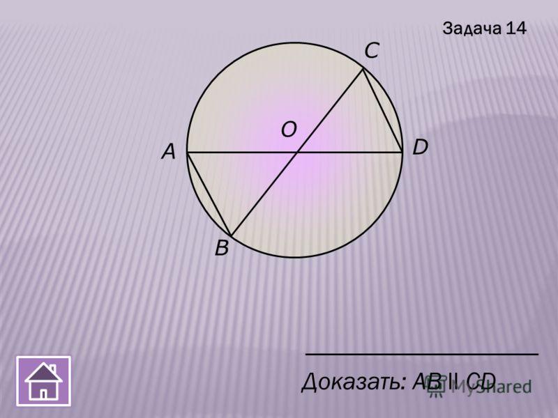 B A О D С Доказать: AВ ll CD Задача 14
