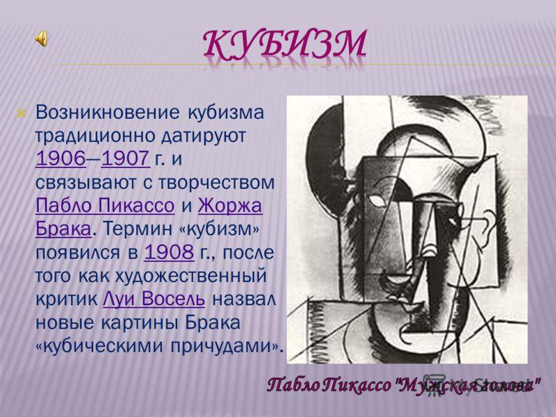 Возникновение кубизма традиционно датируют 19061907 г. и связывают с творчеством Пабло Пикассо и Жоржа Брака. Термин «кубизм» появился в 1908 г., после того как художественный критик Луи Восель назвал новые картины Брака «кубическими причудами». 1906