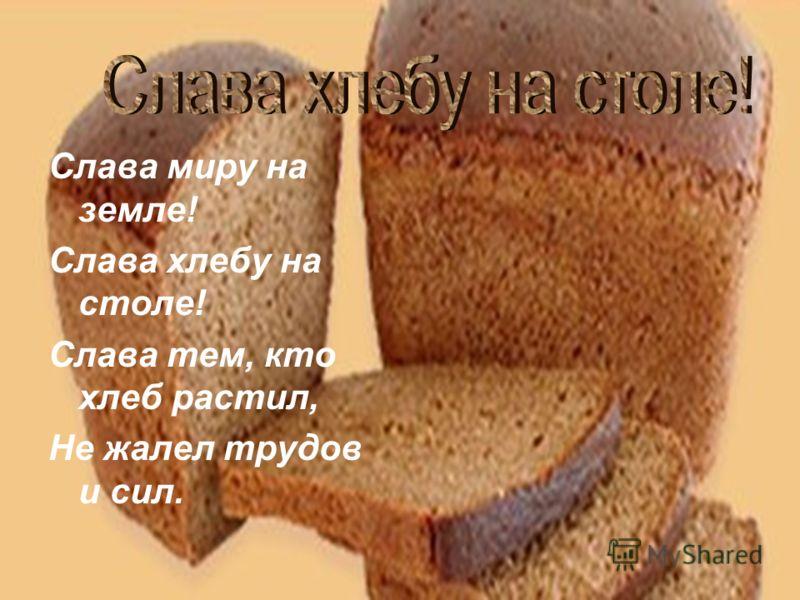 Слава миру на земле! Слава хлебу на столе! Слава тем, кто хлеб растил, Не жалел трудов и сил.