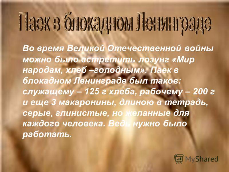 Во время Великой Отечественной войны можно было встретить лозунг «Мир народам, хлеб –голодным». Паек в блокадном Ленинграде был таков: служащему – 125 г хлеба, рабочему – 200 г и еще 3 макаронины, длиною в тетрадь, серые, глинистые, но желанные для к