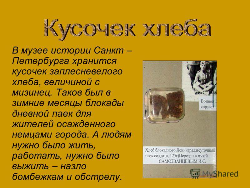 В музее истории Санкт – Петербурга хранится кусочек заплесневелого хлеба, величиной с мизинец. Таков был в зимние месяцы блокады дневной паек для жителей осажденного немцами города. А людям нужно было жить, работать, нужно было выжить – назло бомбежк