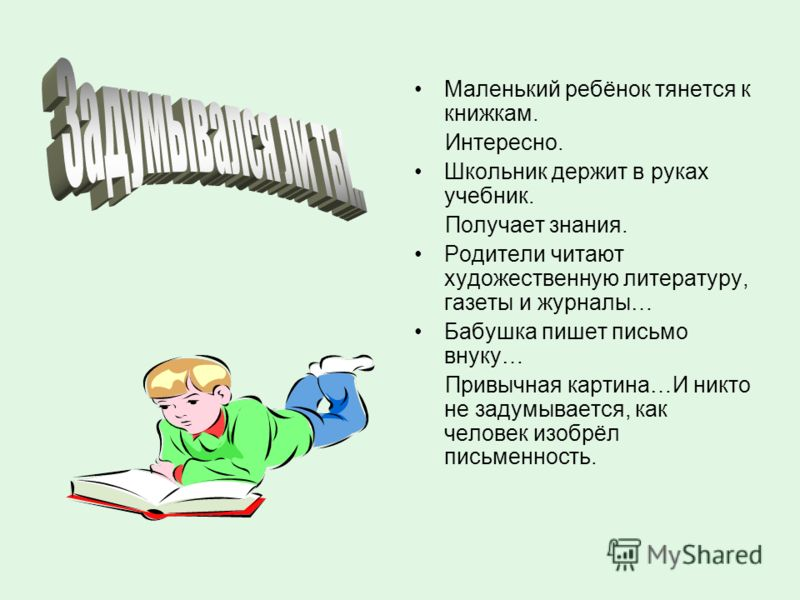 Маленький ребёнок тянется к книжкам. Интересно. Школьник держит в руках учебник. Получает знания. Родители читают художественную литературу, газеты и журналы… Бабушка пишет письмо внуку… Привычная картина…И никто не задумывается, как человек изобрёл