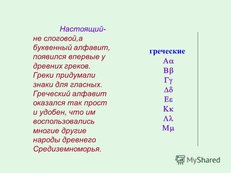Настоящий- не слоговой,а буквенный алфавит, появился впервые у древних греков. Греки придумали знаки для гласных. Греческий алфавит оказался так прост и удобен, что им воспользовались многие другие народы древнего Средиземноморья. греческие