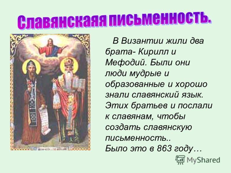В Византии жили два брата- Кирилл и Мефодий. Были они люди мудрые и образованные и хорошо знали славянский язык. Этих братьев и послали к славянам, чтобы создать славянскую письменность.. Было это в 863 году…