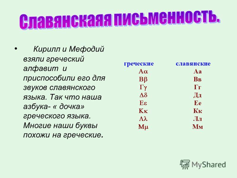 Кирилл и Мефодий взяли греческий алфавит и приспособили его для звуков славянского языка. Так что наша азбука- « дочка» греческого языка. Многие наши буквы похожи на греческие. греческие славянские Аа Вв Гг Дд Ее Кк Лл Мм