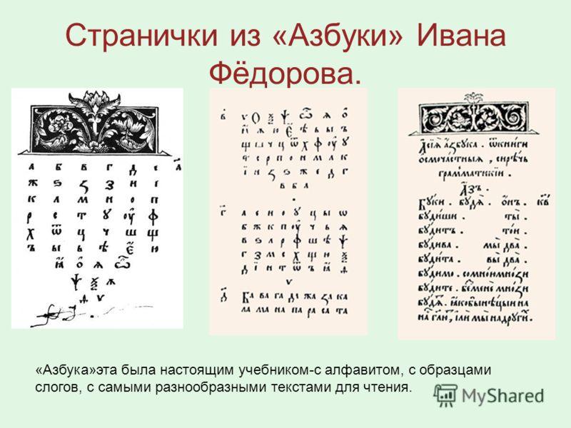 Странички из «Азбуки» Ивана Фёдорова. «Азбука»эта была настоящим учебником-с алфавитом, с образцами слогов, с самыми разнообразными текстами для чтения.