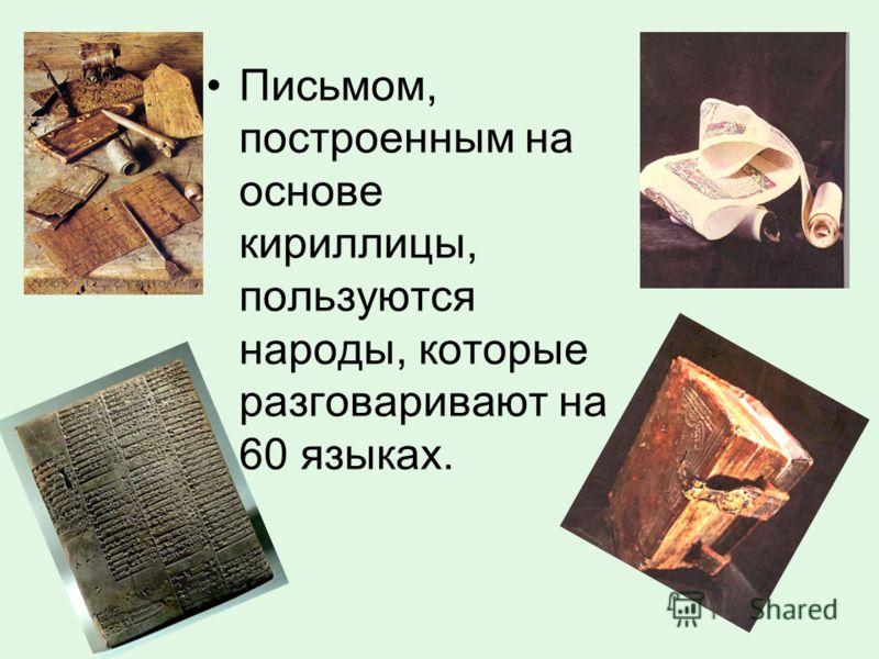 Письмом, построенным на основе кириллицы, пользуются народы, которые разговаривают на 60 языках.