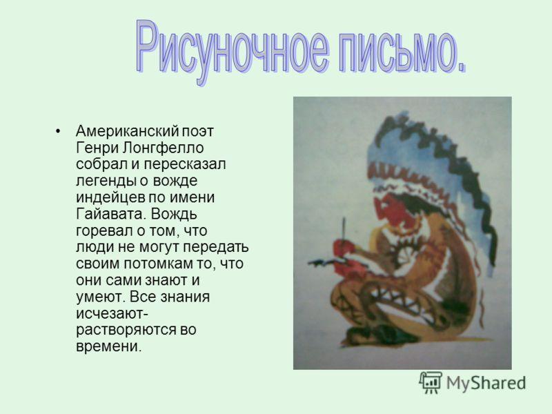 Американский поэт Генри Лонгфелло собрал и пересказал легенды о вожде индейцев по имени Гайавата. Вождь горевал о том, что люди не могут передать своим потомкам то, что они сами знают и умеют. Все знания исчезают- растворяются во времени.