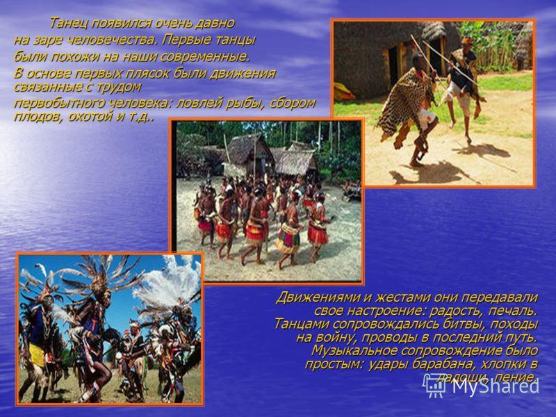 Танец появился очень давно на заре человечества. Первые танцы были похожи на наши современные. В основе первых плясок были движения связанные с трудом первобытного человека: ловлей рыбы, сбором плодов, охотой и т.д.. Движениями и жестами они передава