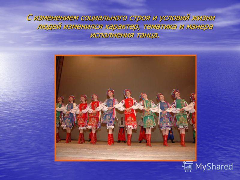 С изменением социального строя и условий жизни людей изменился характер, тематика и манера исполнения танца.