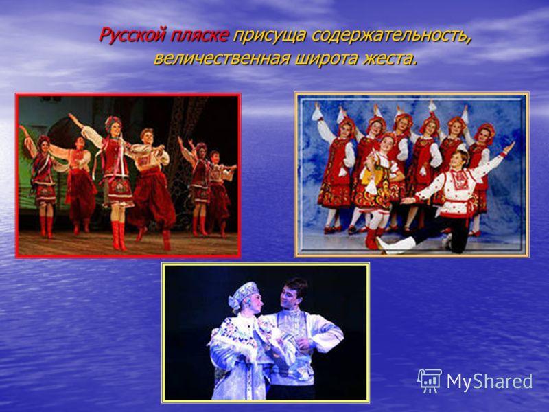 Русской пляске присуща содержательность, величественная широта жеста.