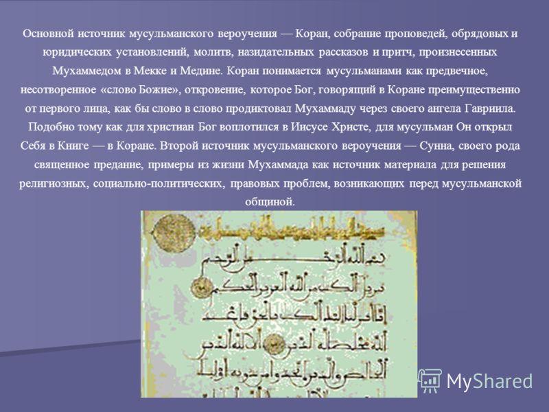 Основной источник мусульманского вероучения Коран, собрание проповедей, обрядовых и юридических установлений, молитв, назидательных рассказов и притч, произнесенных Мухаммедом в Мекке и Медине. Коран понимается мусульманами как предвечное, несотворен
