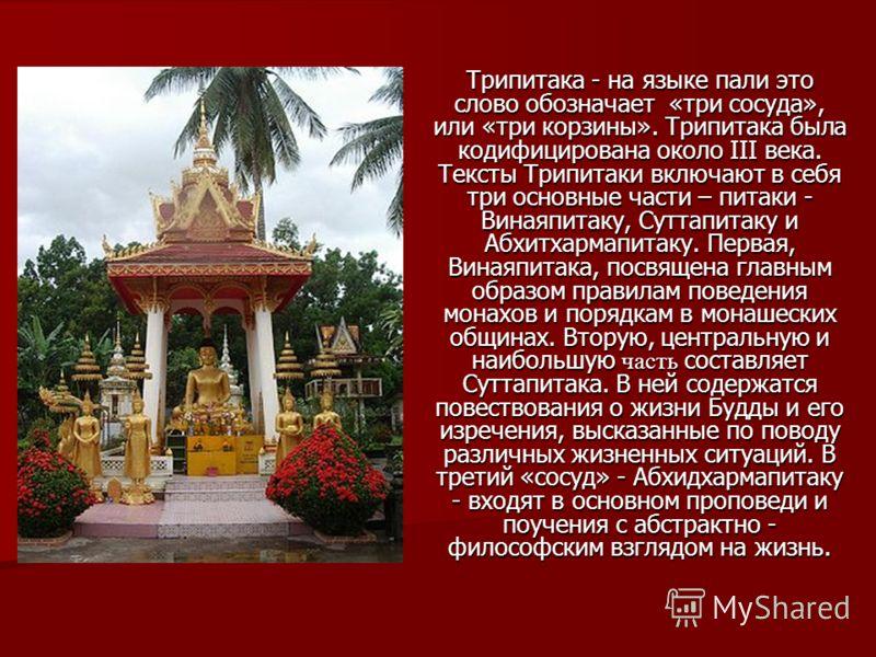 Трипитака - на языке пали это слово обозначает «три сосуда», или «три корзины». Трипитака была кодифицирована около III века. Тексты Трипитаки включают в себя три основные части – питаки - Винаяпитаку, Суттапитаку и Абхитхармапитаку. Первая, Винаяпит