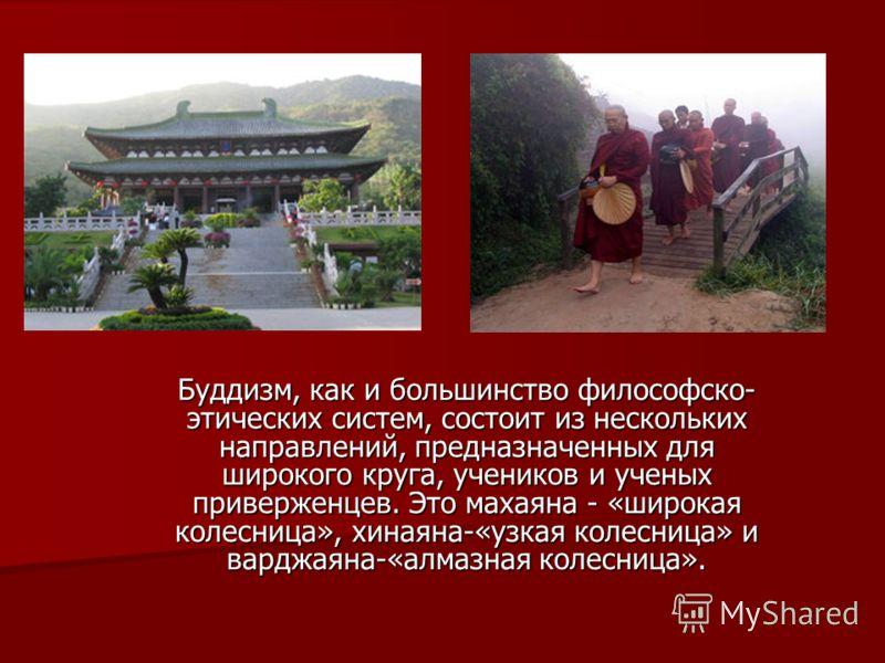 Буддизм, как и большинство философско- этических систем, состоит из нескольких направлений, предназначенных для широкого круга, учеников и ученых приверженцев. Это махаяна - «широкая колесница», хинаяна-«узкая колесница» и варджаяна-«алмазная колесни