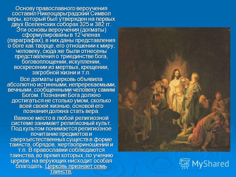 Основу православного вероучения составил Никеоцарьградский Символ веры, который был утвержден на первых двух Вселенских соборах 325 и 382 гг. Эти основы вероучения (догматы) сформулированы в 12 членах (параграфах), в них даны представления о боге как