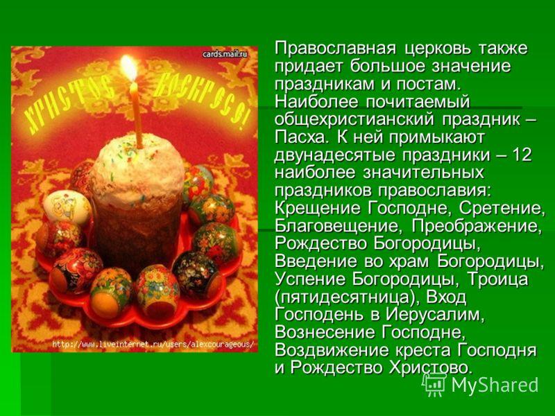 Православная церковь также придает большое значение праздникам и постам. Наиболее почитаемый общехристианский праздник – Пасха. К ней примыкают двунадесятые праздники – 12 наиболее значительных праздников православия: Крещение Господне, Сретение, Бла