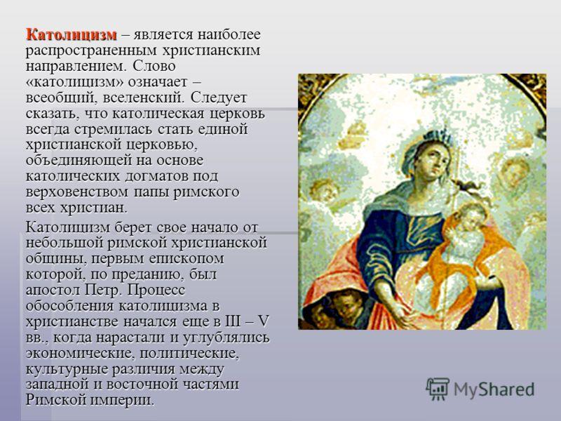 Католицизм – является наиболее распространенным христианским направлением. Слово «католицизм» означает – всеобщий, вселенский. Следует сказать, что католическая церковь всегда стремилась стать единой христианской церковью, объединяющей на основе като