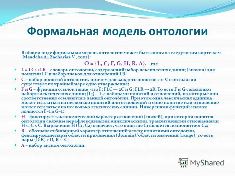 Формальная модель онтологии В общем виде формальная модель онтологии может быть описана следующим кортежем [Meadche A., Zacharias V., 2002]: O = {L, C, F, G, H, R, A}, где L = LC LR – словарь онтологии, содержащий набор лексических единиц (знаков) дл