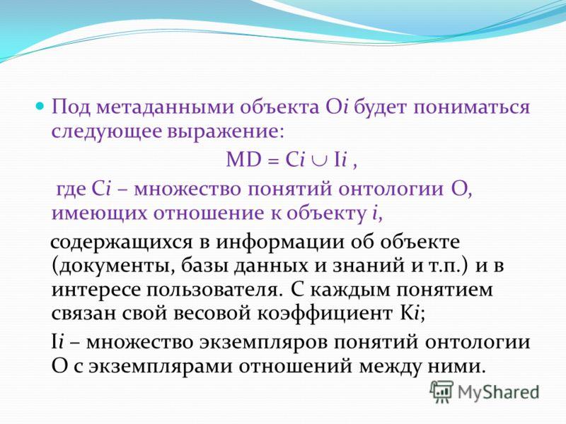 Под метаданными объекта Oi будет пониматься следующее выражение: MD = Ci Ii, где Ci – множество понятий онтологии O, имеющих отношение к объекту i, содержащихся в информации об объекте (документы, базы данных и знаний и т.п.) и в интересе пользовател