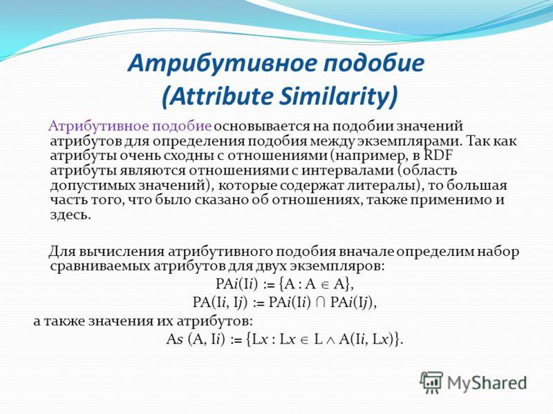 Атрибутивное подобие (Attribute Similarity) Атрибутивное подобие основывается на подобии значений атрибутов для определения подобия между экземплярами. Так как атрибуты очень сходны с отношениями (например, в RDF атрибуты являются отношениями с интер