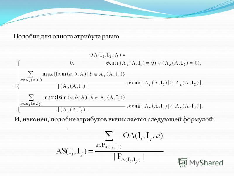 Подобие для одного атрибута равно И, наконец, подобие атрибутов вычисляется следующей формулой:.