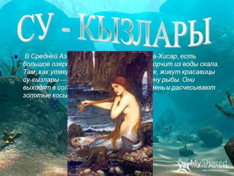 В Средней Азии, недалеко от города Кара-Хисар, есть большое озеро Ойнар-гель, посередине торчит из воды скала. Там, как утверждает старинное предание, живут красавицы су-кызлары наполовину девы, наполовину рыбы. Они выходят в солнечный день из воды н