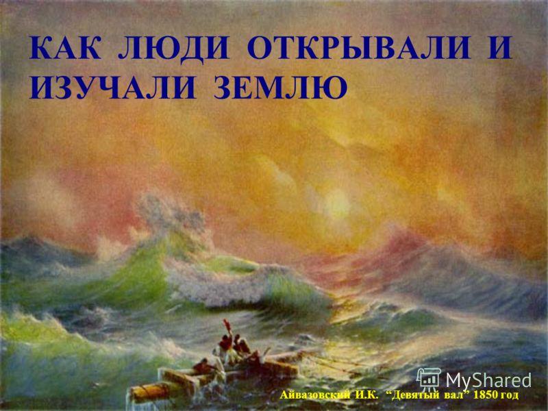 КАК ЛЮДИ ОТКРЫВАЛИ И ИЗУЧАЛИ ЗЕМЛЮ Айвазовский И.К. Девятый вал 1850 год