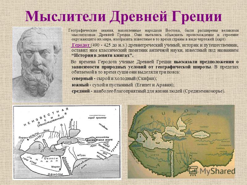 Мыслители Древней Греции Географические знания, накопленные народами Востока, были расширены великими мыслителями Древней Греции. Они пытались объяснить происхождение и строение окружающего их мира, изобразить известные в то время страны в виде черте