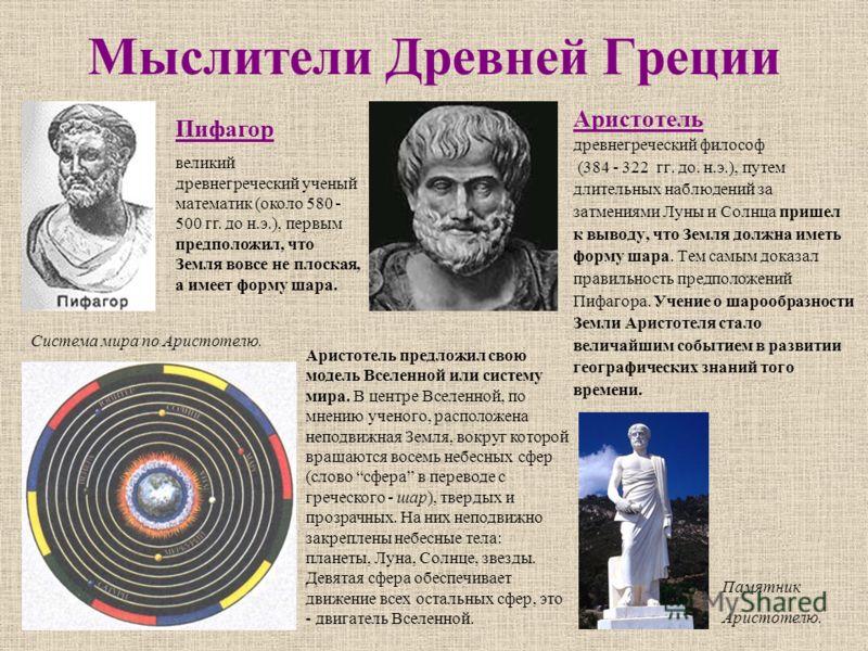Мыслители Древней Греции Аристотель древнегреческий философ (384 - 322 гг. до. н.э.), путем длительных наблюдений за затмениями Луны и Солнца пришел к выводу, что Земля должна иметь форму шара. Тем самым доказал правильность предположений Пифагора. У