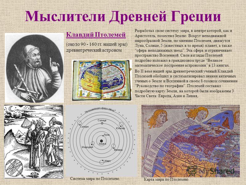 Мыслители Древней Греции Разработал свою систему мира, в центре которой, как и Аристотель, поместил Землю. Вокруг неподвижной шарообразной Земли, по мнению Птолемея, движутся Луна, Солнце, 5 (известных в то время) планет, а также сфера неподвижных зв