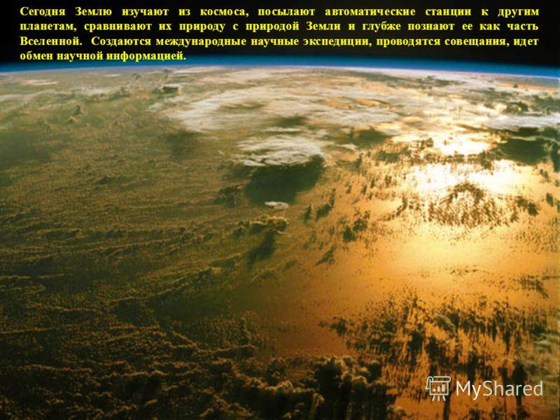 Сегодня Землю изучают из космоса, посылают автоматические станции к другим планетам, сравнивают их природу с природой Земли и глубже познают ее как часть Вселенной. Создаются международные научные экспедиции, проводятся совещания, идет обмен научной
